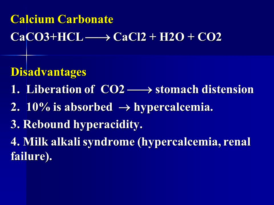 Calcium Carbonate CaCO3+HCL  CaCl2 + H2O + CO2. Disadvantages. 1. Liberation of CO2  stomach distension.