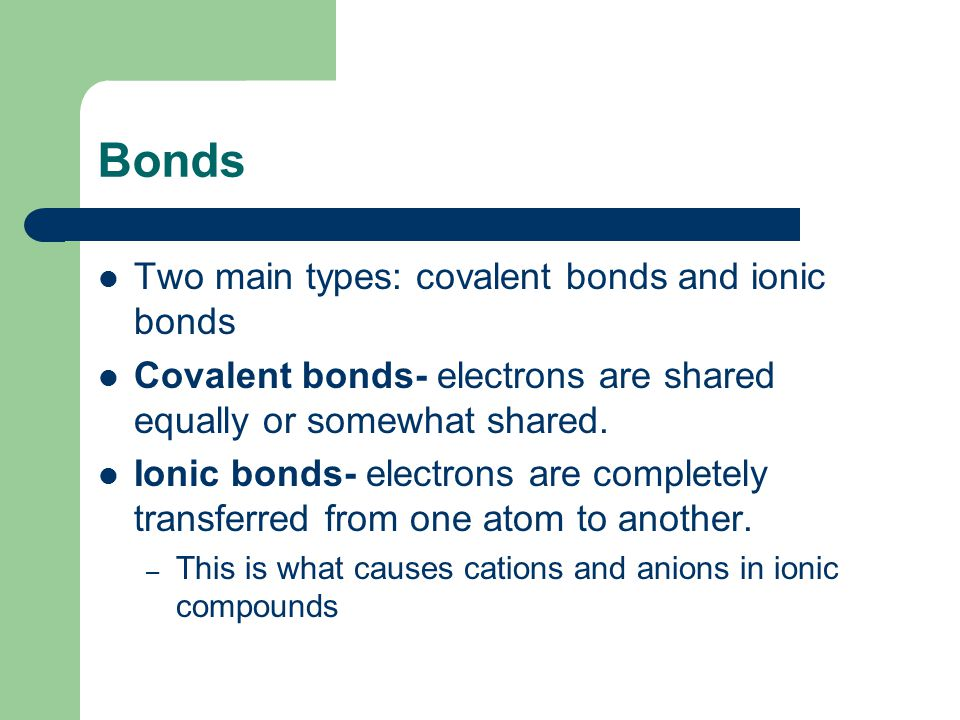 Bonds Two main types: covalent bonds and ionic bonds