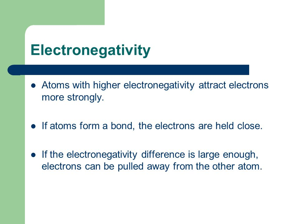 Electronegativity Atoms with higher electronegativity attract electrons more strongly. If atoms form a bond, the electrons are held close.