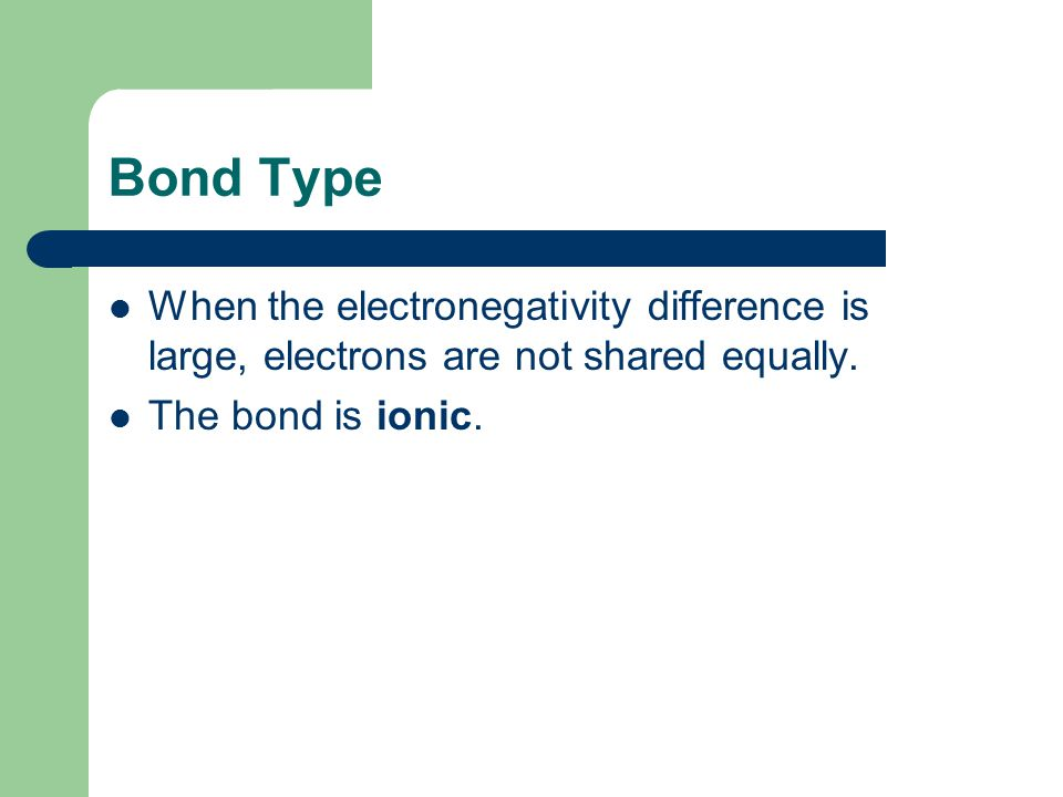 Bond Type When the electronegativity difference is large, electrons are not shared equally.