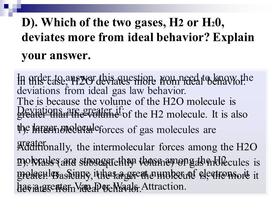 D). Which of the two gases, H2 or H20, deviates more from ideal behavior Explain your answer.