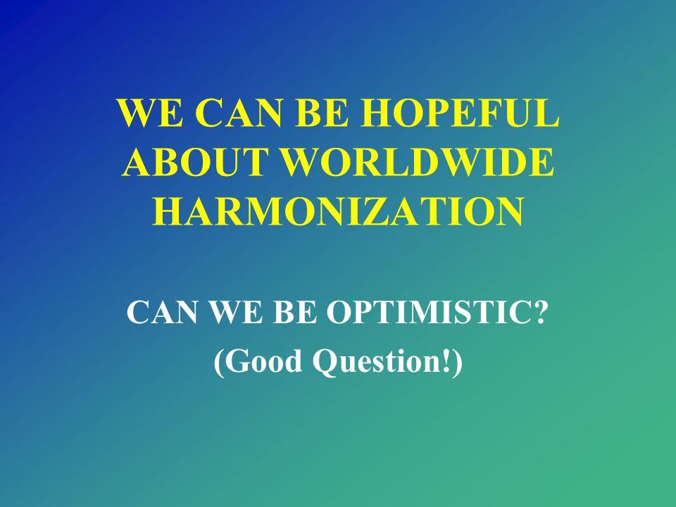 WE CAN BE HOPEFUL ABOUT WORLDWIDE HARMONIZATION