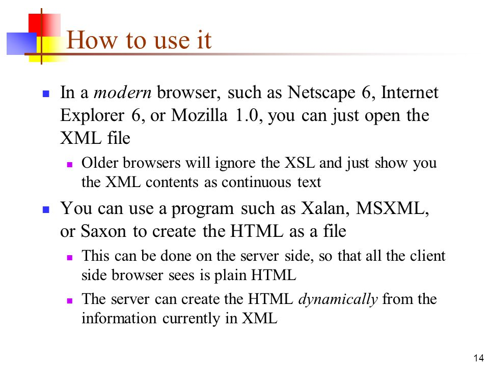 How to use it In a modern browser, such as Netscape 6, Internet Explorer 6, or Mozilla 1.0, you can just open the XML file.