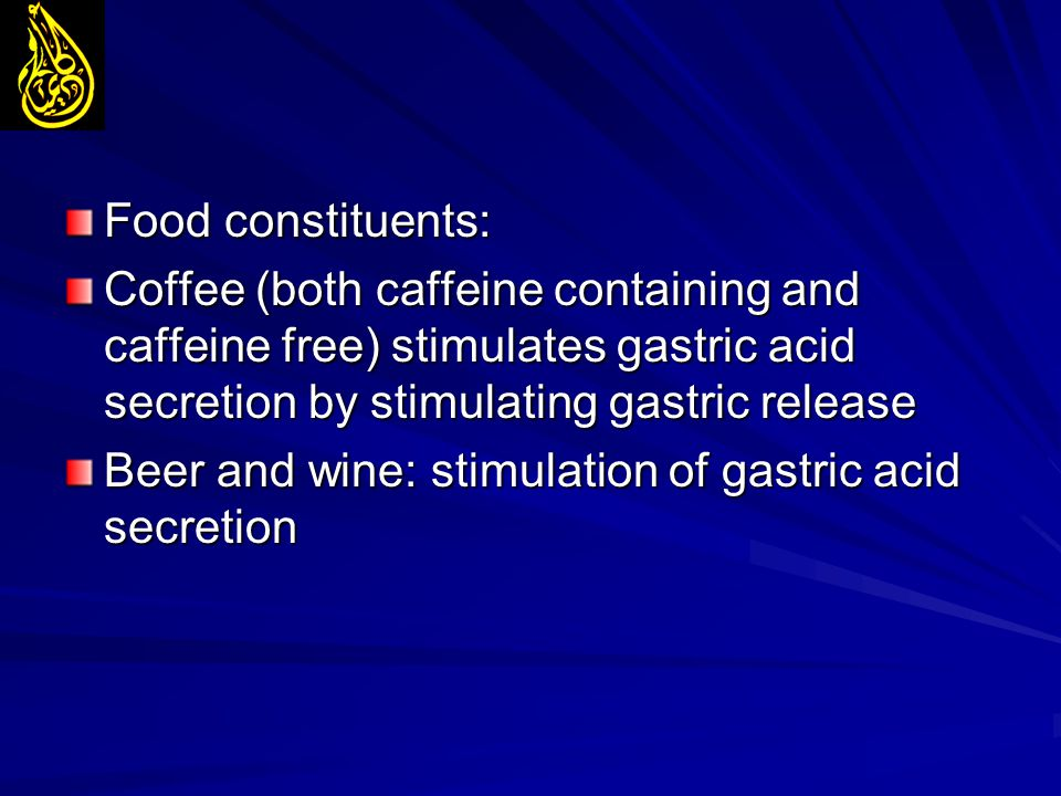 Food constituents: Coffee (both caffeine containing and caffeine free) stimulates gastric acid secretion by stimulating gastric release.