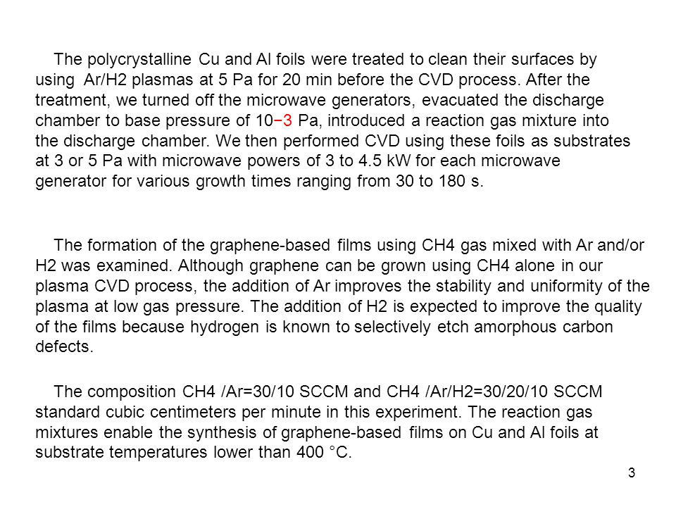 The polycrystalline Cu and Al foils were treated to clean their surfaces by using Ar/H2 plasmas at 5 Pa for 20 min before the CVD process. After the treatment, we turned off the microwave generators, evacuated the discharge chamber to base pressure of 10−3 Pa, introduced a reaction gas mixture into the discharge chamber. We then performed CVD using these foils as substrates at 3 or 5 Pa with microwave powers of 3 to 4.5 kW for each microwave generator for various growth times ranging from 30 to 180 s.