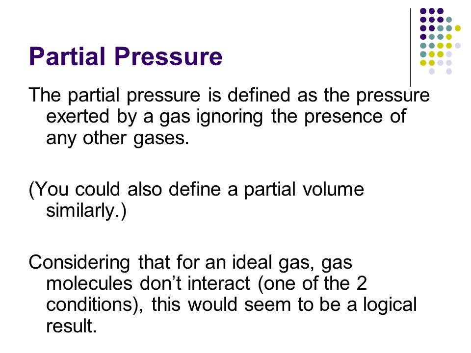 Partial Pressure The partial pressure is defined as the pressure exerted by a gas ignoring the presence of any other gases.
