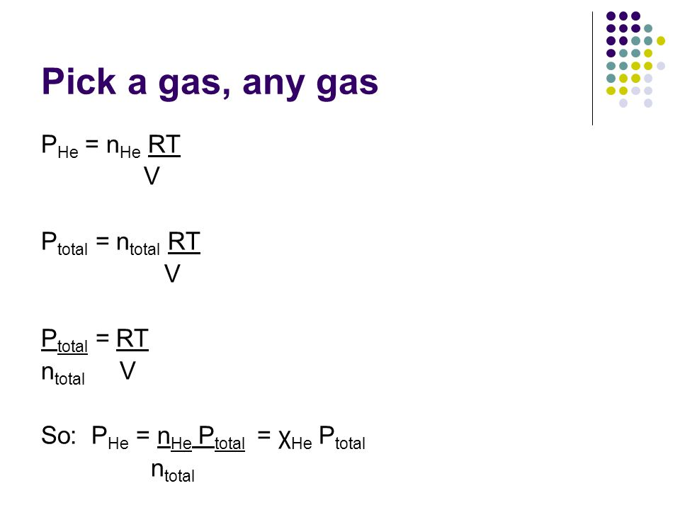 Pick a gas, any gas PHe = nHe RT V Ptotal = ntotal RT Ptotal = RT