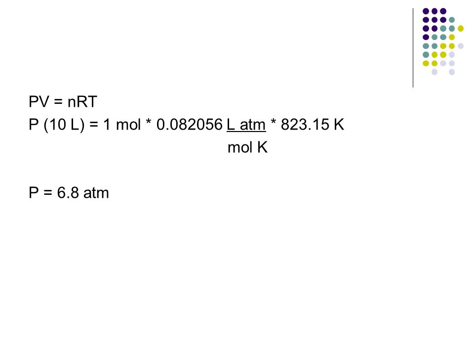 PV = nRT P (10 L) = 1 mol * 0.082056 L atm * 823.15 K mol K P = 6.8 atm
