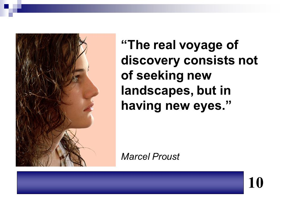 The real voyage of discovery consists not of seeking new landscapes, but in having new eyes. Marcel Proust.