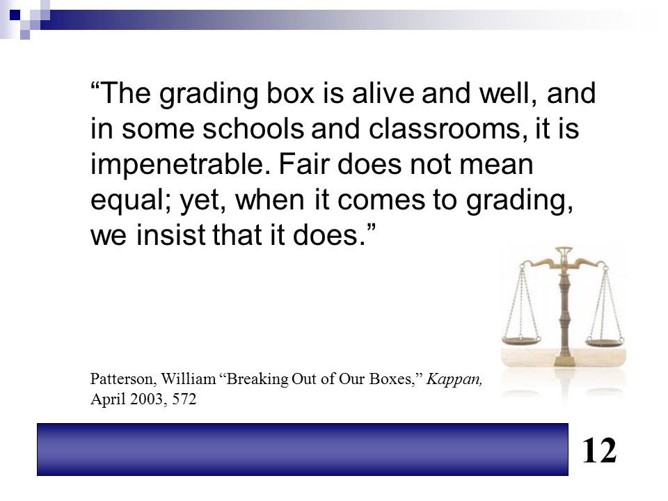 The grading box is alive and well, and in some schools and classrooms, it is impenetrable. Fair does not mean equal; yet, when it comes to grading, we insist that it does.