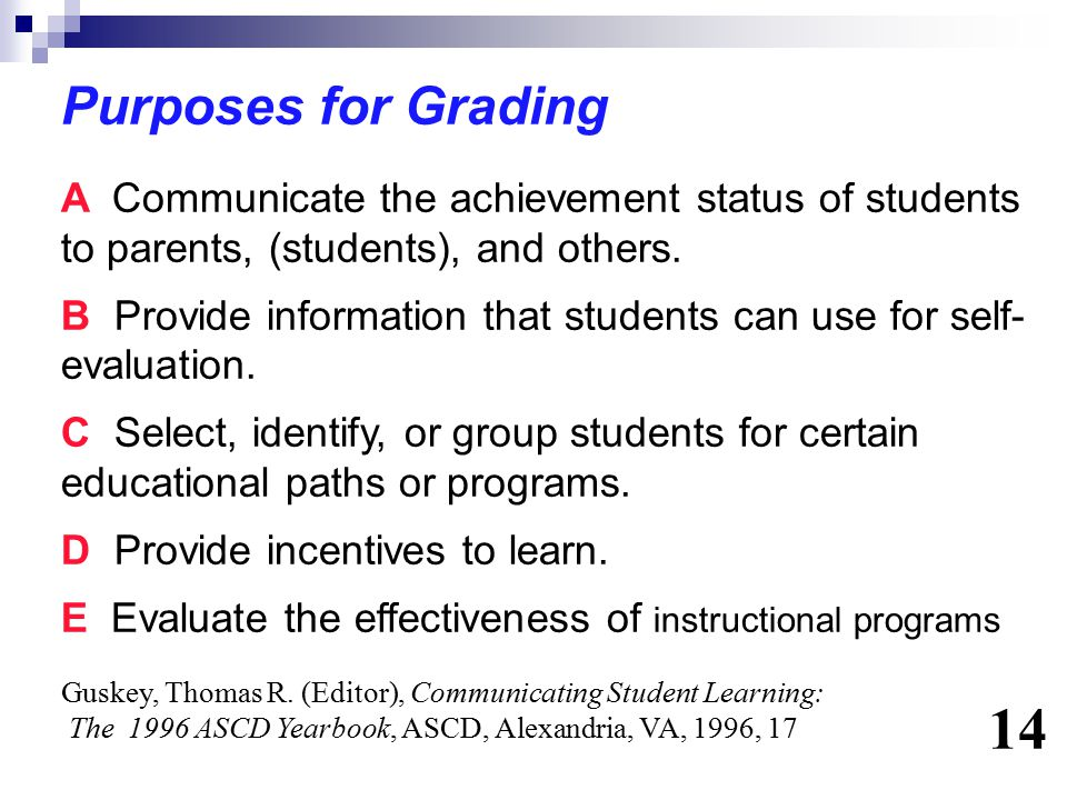 Purposes for Grading A Communicate the achievement status of students to parents, (students), and others.