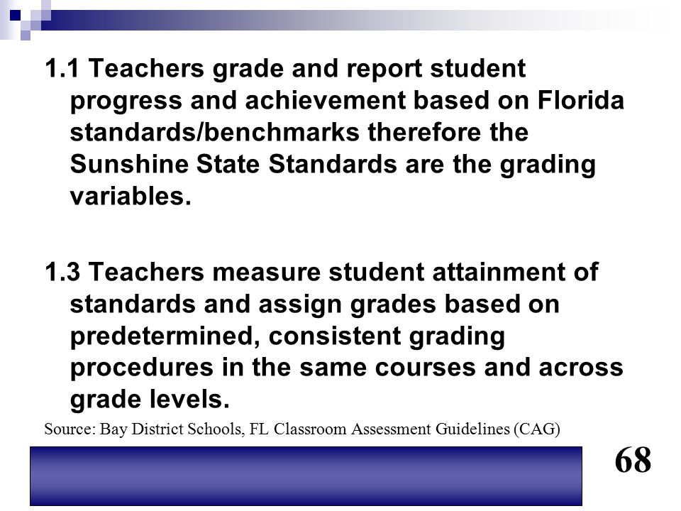 1.1 Teachers grade and report student progress and achievement based on Florida standards/benchmarks therefore the Sunshine State Standards are the grading variables.