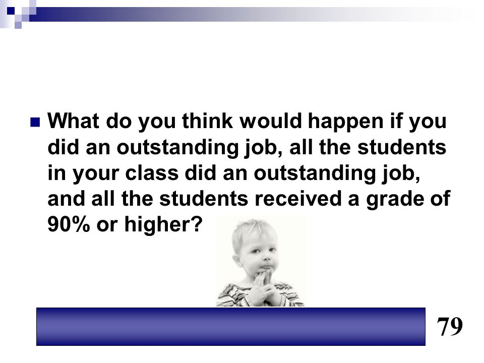 What do you think would happen if you did an outstanding job, all the students in your class did an outstanding job, and all the students received a grade of 90% or higher