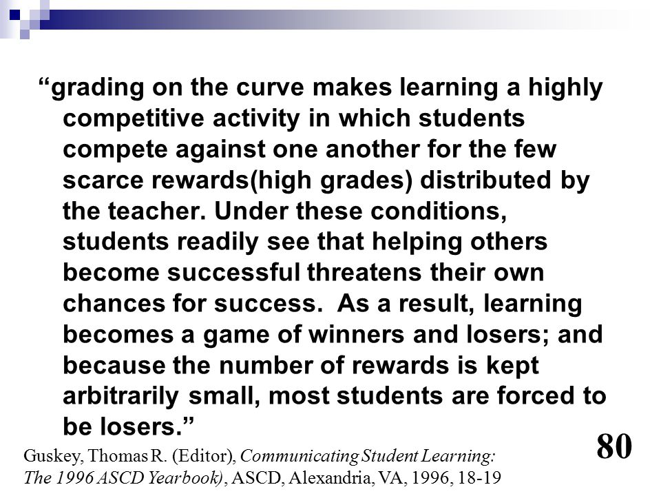 grading on the curve makes learning a highly competitive activity in which students compete against one another for the few scarce rewards(high grades) distributed by the teacher. Under these conditions, students readily see that helping others become successful threatens their own chances for success. As a result, learning becomes a game of winners and losers; and because the number of rewards is kept arbitrarily small, most students are forced to be losers.