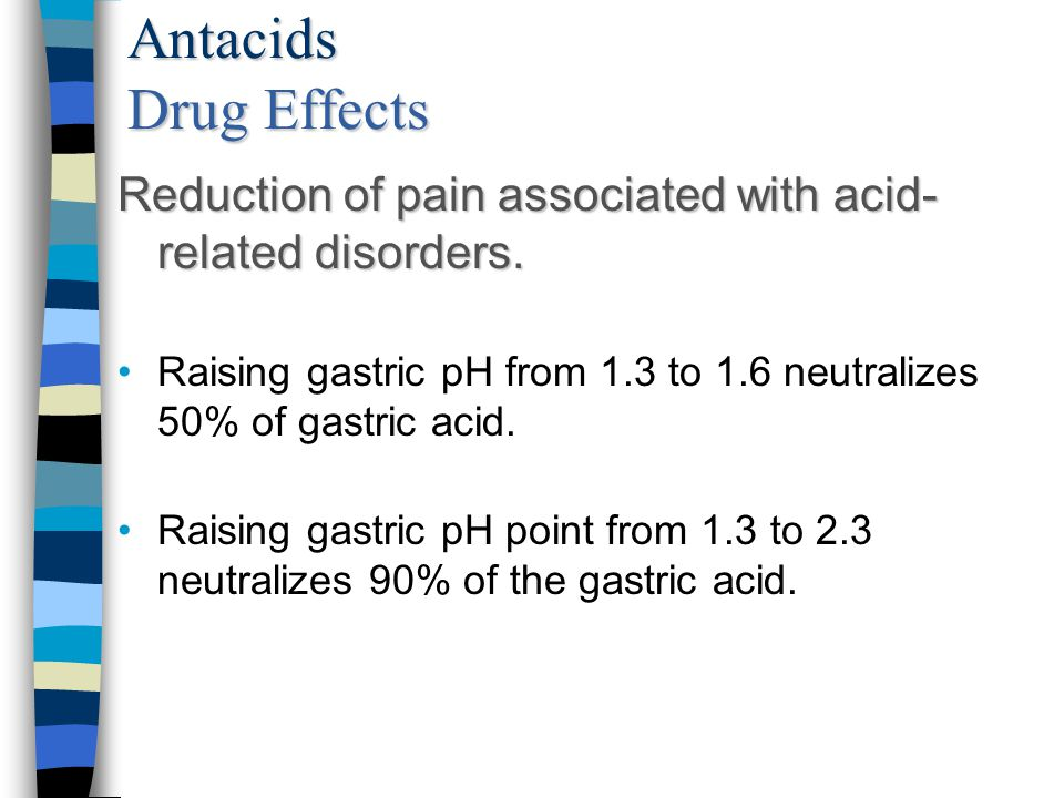 Antacids Drug Effects Reduction of pain associated with acid-related disorders. Raising gastric pH from 1.3 to 1.6 neutralizes 50% of gastric acid.