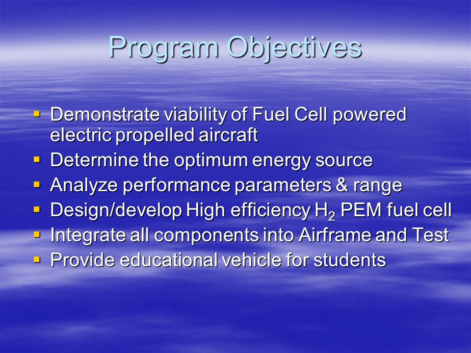 Program Objectives Demonstrate viability of Fuel Cell powered electric propelled aircraft. Determine the optimum energy source.