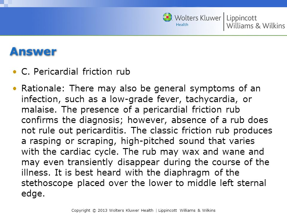 Answer C. Pericardial friction rub