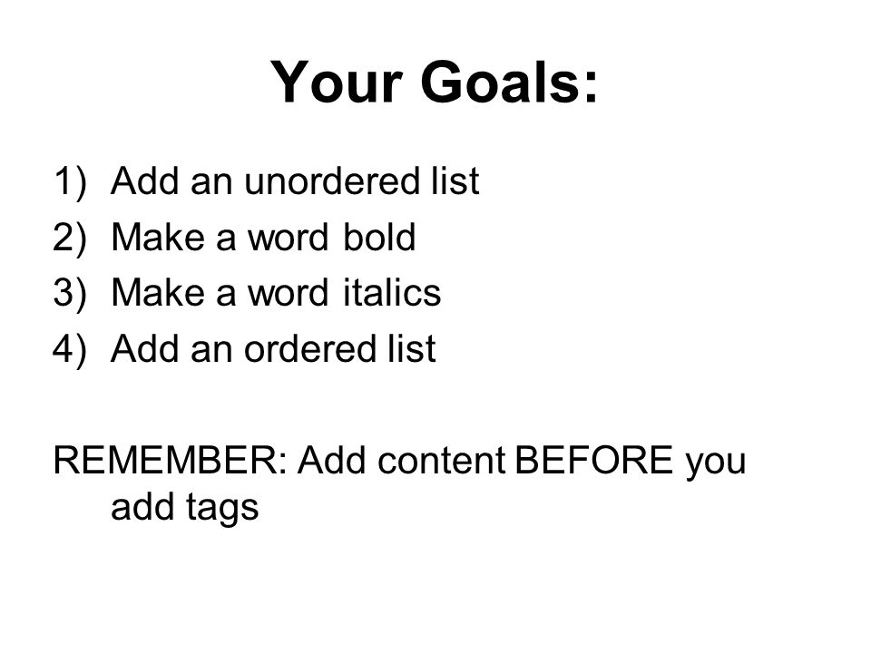 Your Goals: Add an unordered list Make a word bold Make a word italics