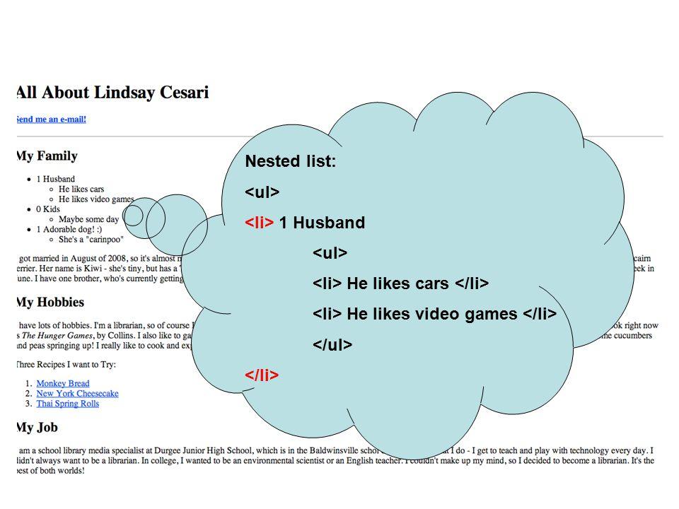 Nested list: <ul> <li> 1 Husband. <li> He likes cars </li> <li> He likes video games </li> </ul>