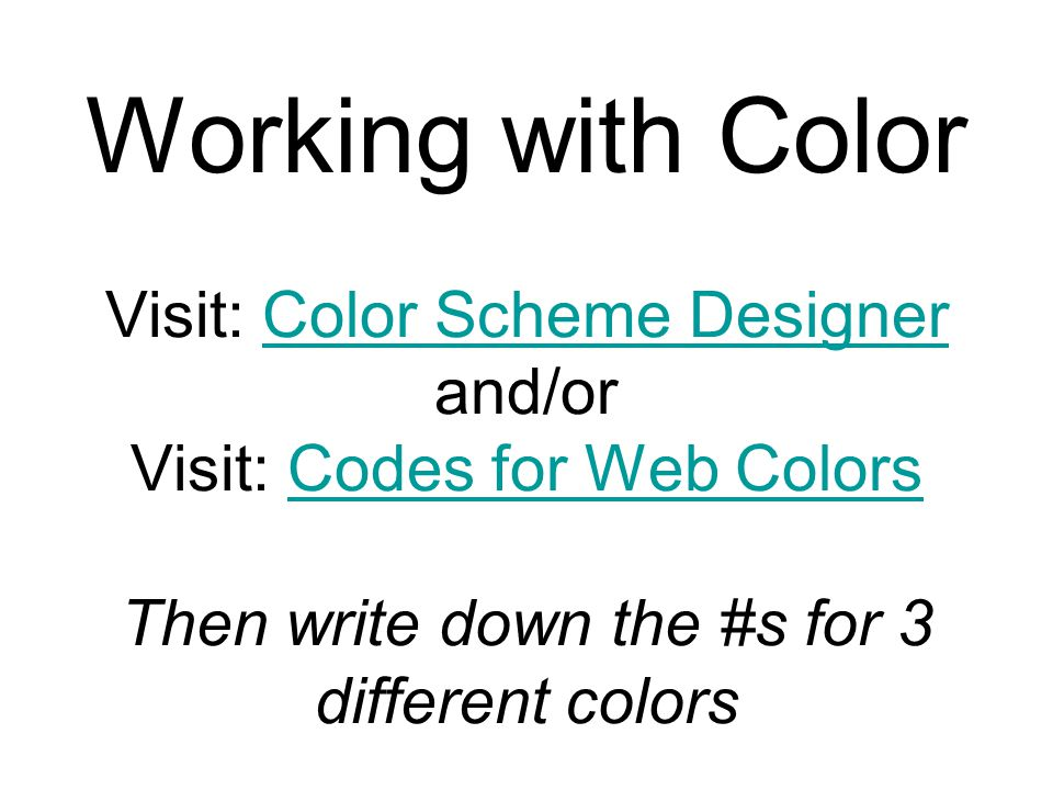 Working with Color Visit: Color Scheme Designer and/or Visit: Codes for Web Colors Then write down the #s for 3 different colors