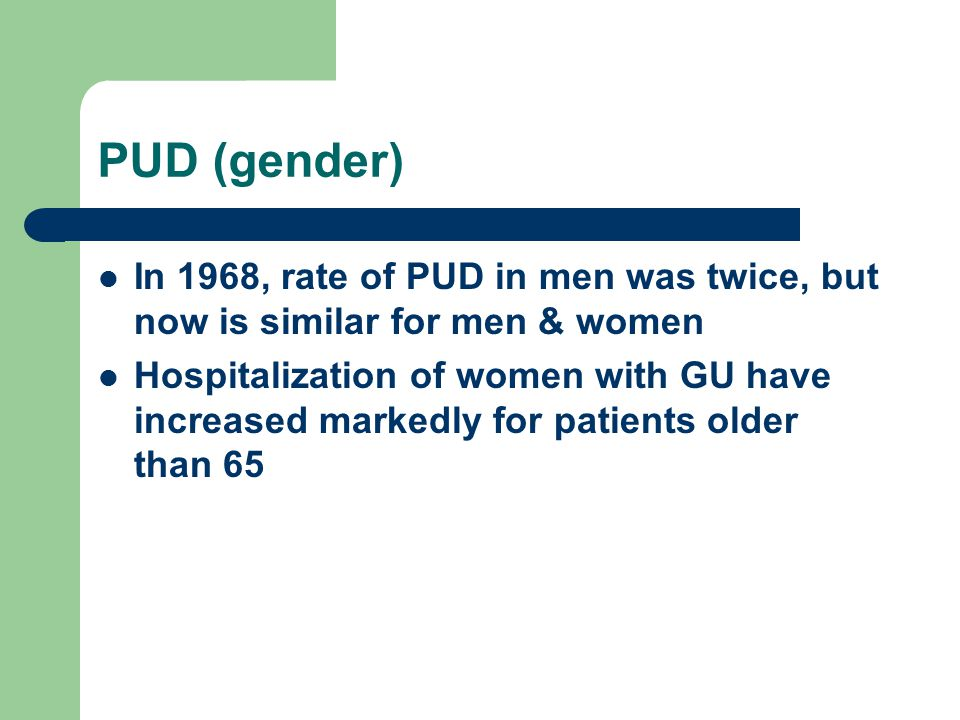 PUD (gender) In 1968, rate of PUD in men was twice, but now is similar for men & women.