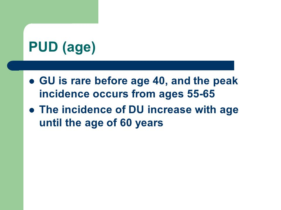 PUD (age) GU is rare before age 40, and the peak incidence occurs from ages 55-65.