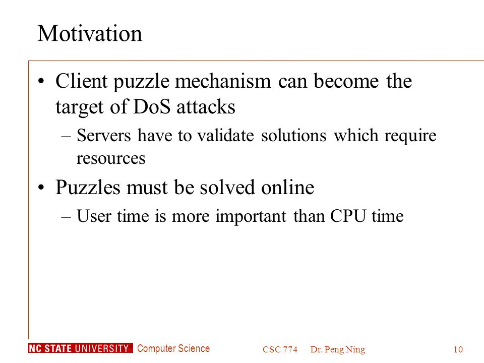 Motivation Client puzzle mechanism can become the target of DoS attacks. Servers have to validate solutions which require resources.