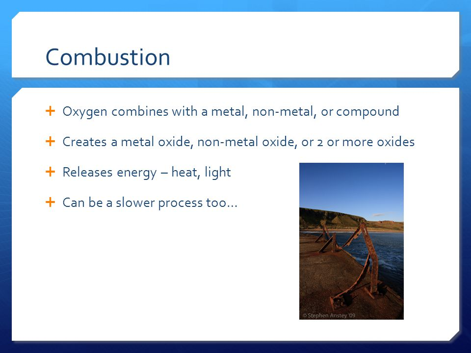 Combustion Oxygen combines with a metal, non-metal, or compound