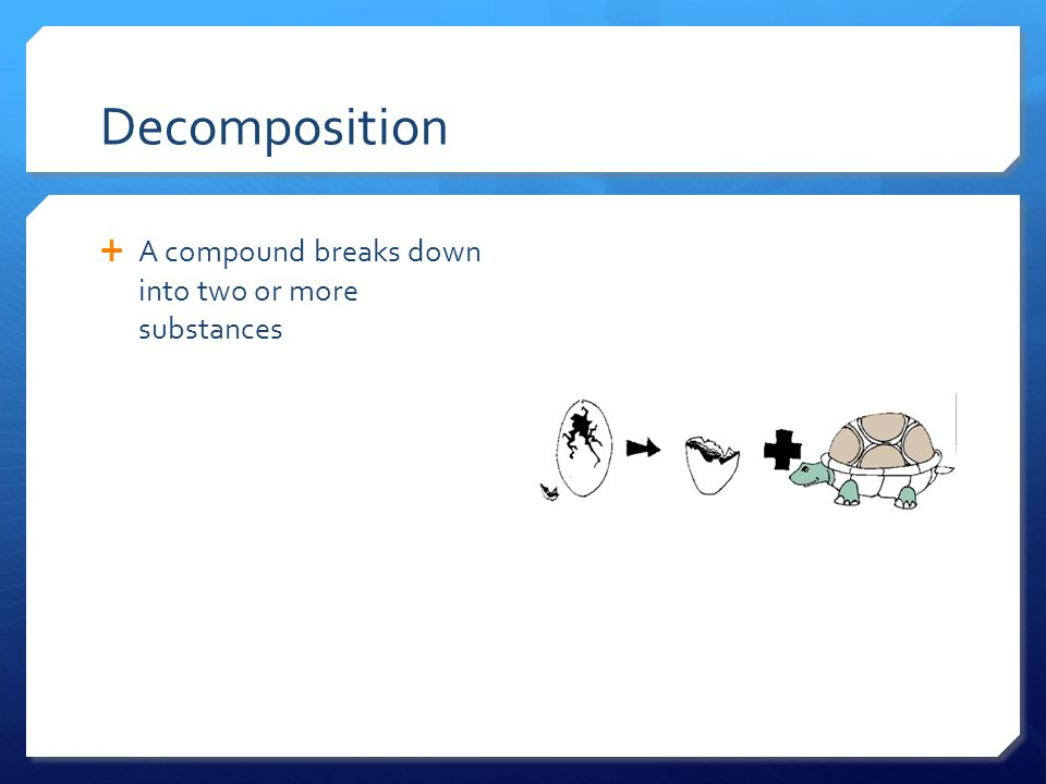 Decomposition A compound breaks down into two or more substances