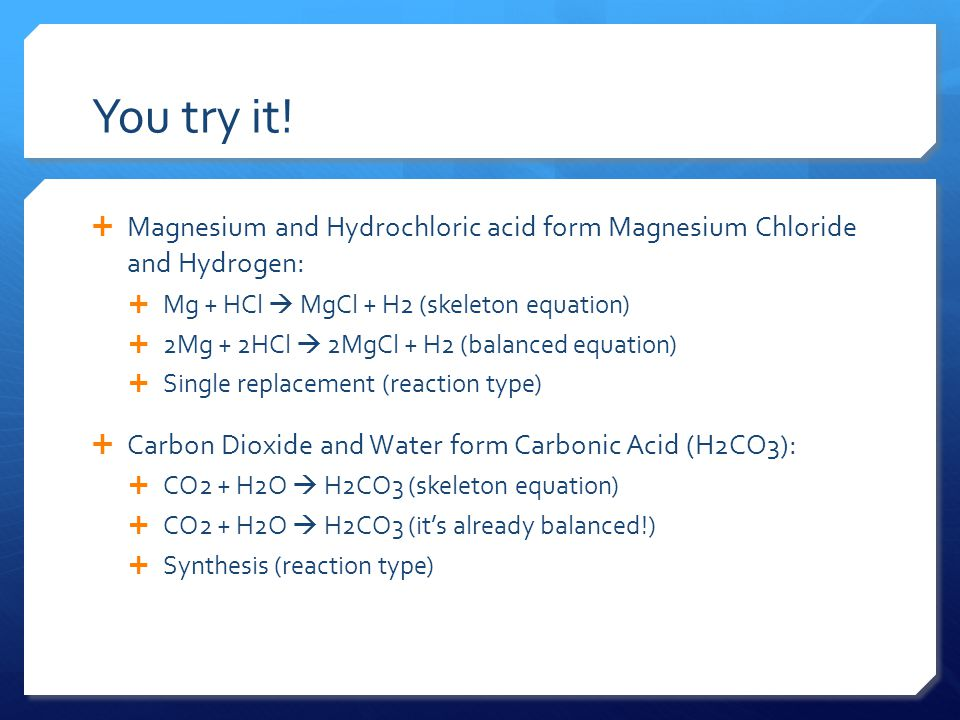 You try it! Magnesium and Hydrochloric acid form Magnesium Chloride and Hydrogen: Mg + HCl  MgCl + H2 (skeleton equation)