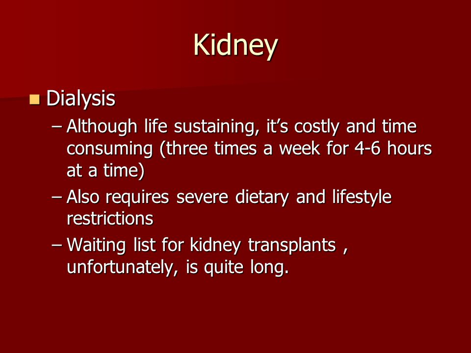 Kidney Dialysis. Although life sustaining, it's costly and time consuming (three times a week for 4-6 hours at a time)