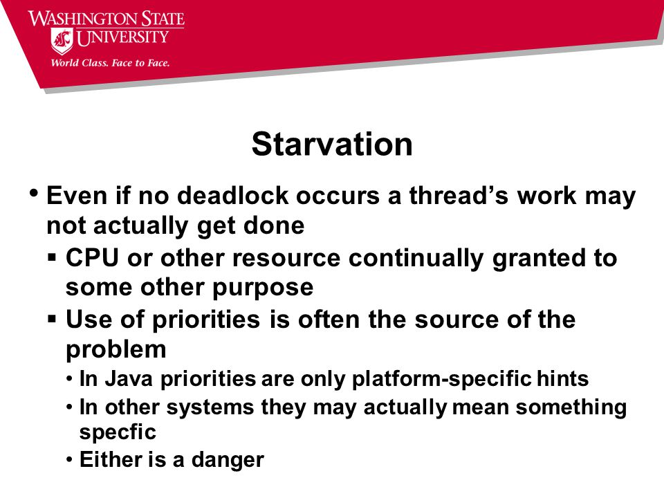 Starvation Even if no deadlock occurs a thread's work may not actually get done. CPU or other resource continually granted to some other purpose.