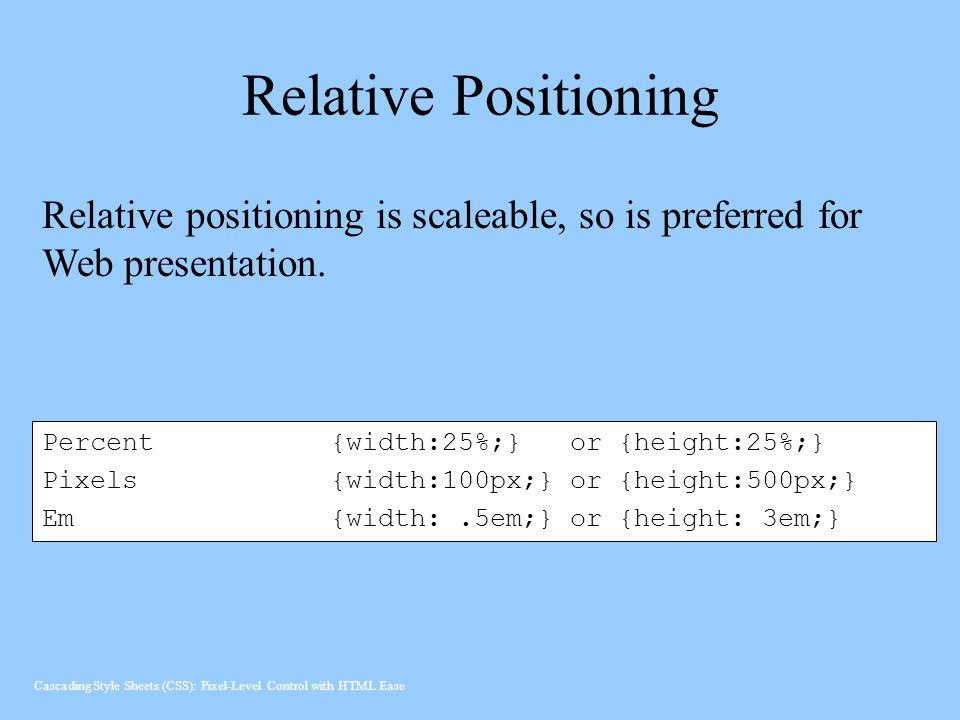 Relative Positioning Relative positioning is scaleable, so is preferred for Web presentation. Percent {width:25%;} or {height:25%;}