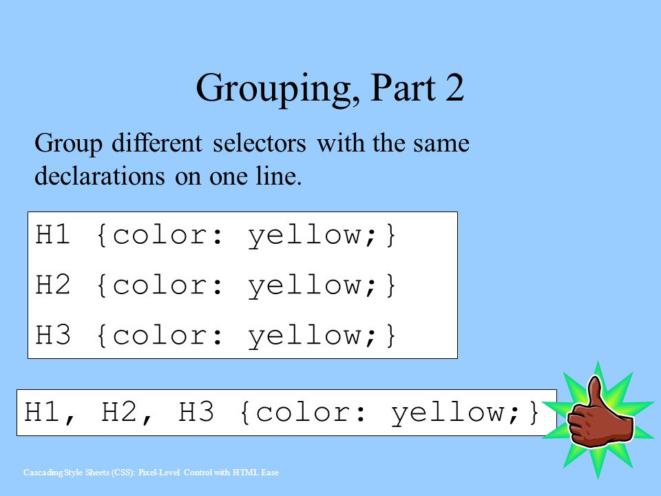 Grouping, Part 2 H1 {color: yellow;} H2 {color: yellow;}