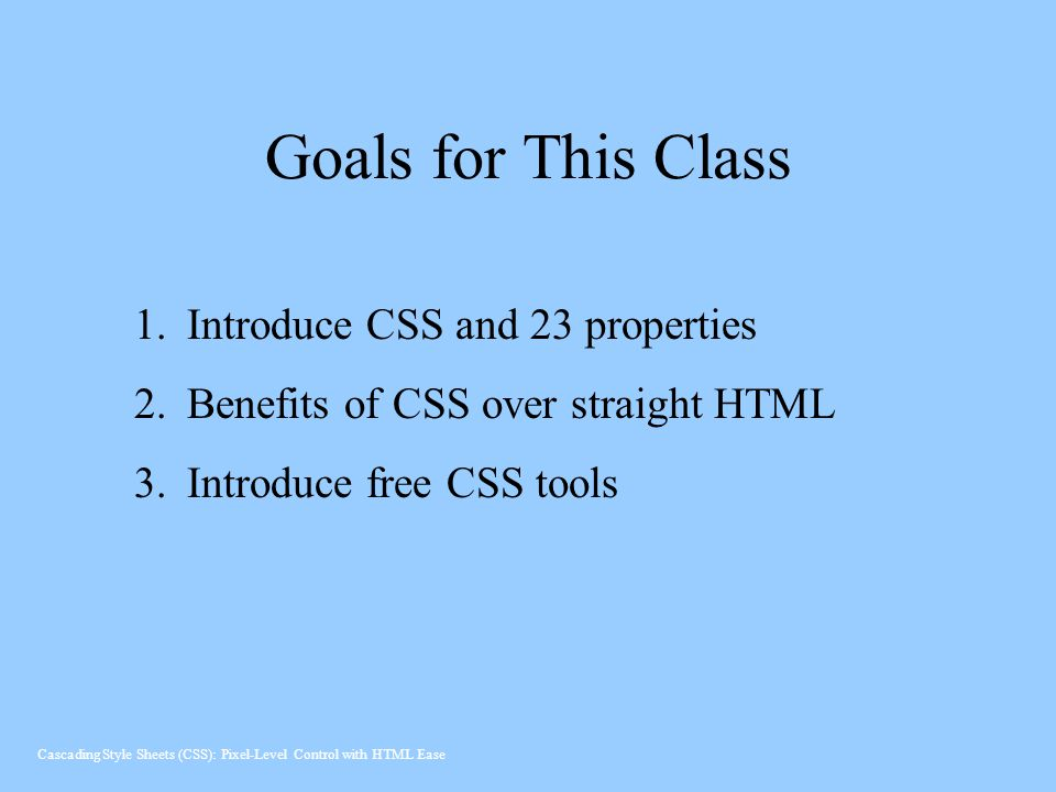 Goals for This Class Introduce CSS and 23 properties