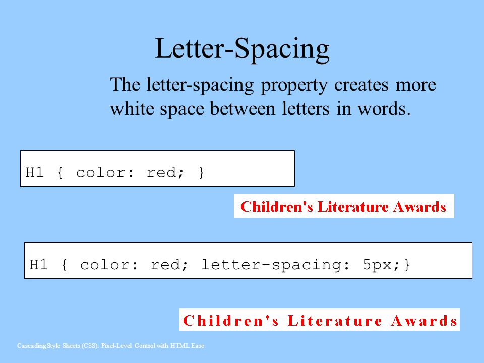 Letter-Spacing The letter-spacing property creates more white space between letters in words. H1 { color: red; }