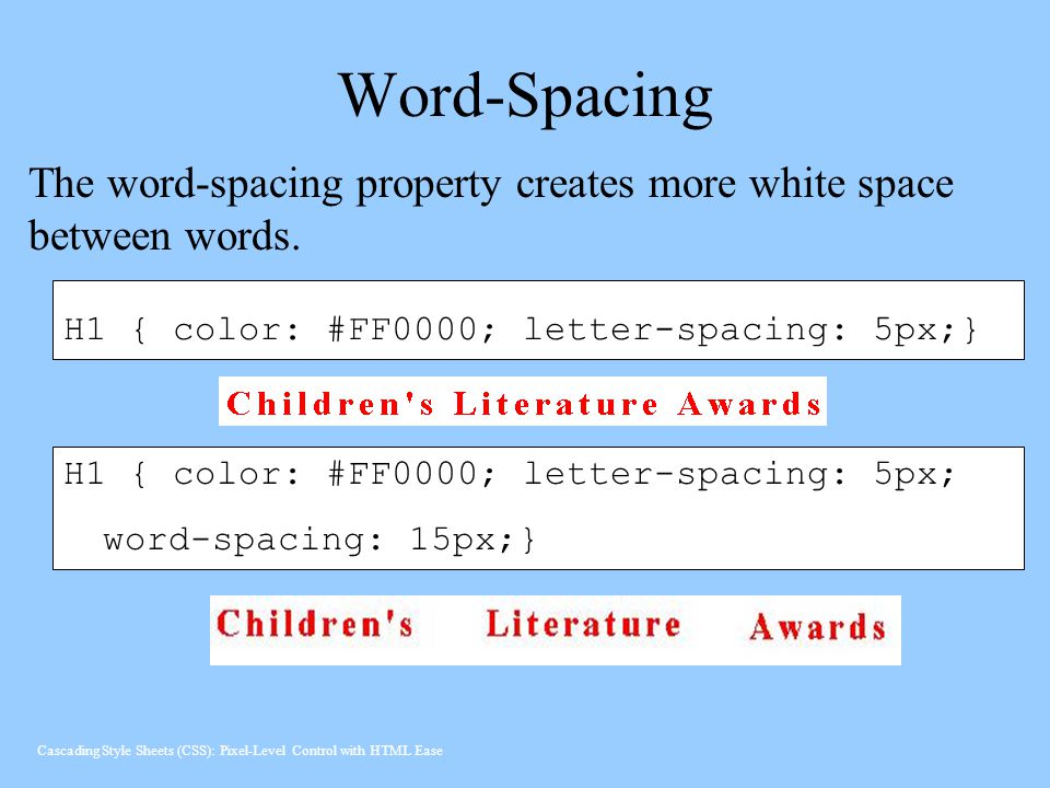 Word-Spacing The word-spacing property creates more white space between words. H1 { color: #FF0000; letter-spacing: 5px;}