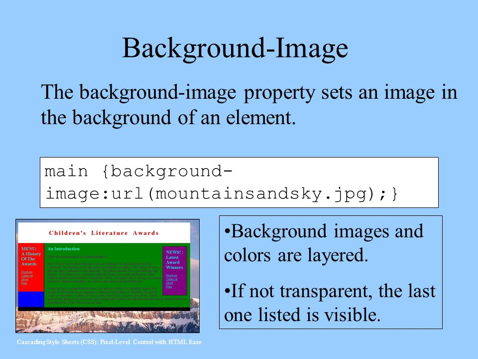 Background-Image The background-image property sets an image in the background of an element. main {background-image:url(mountainsandsky.jpg);}