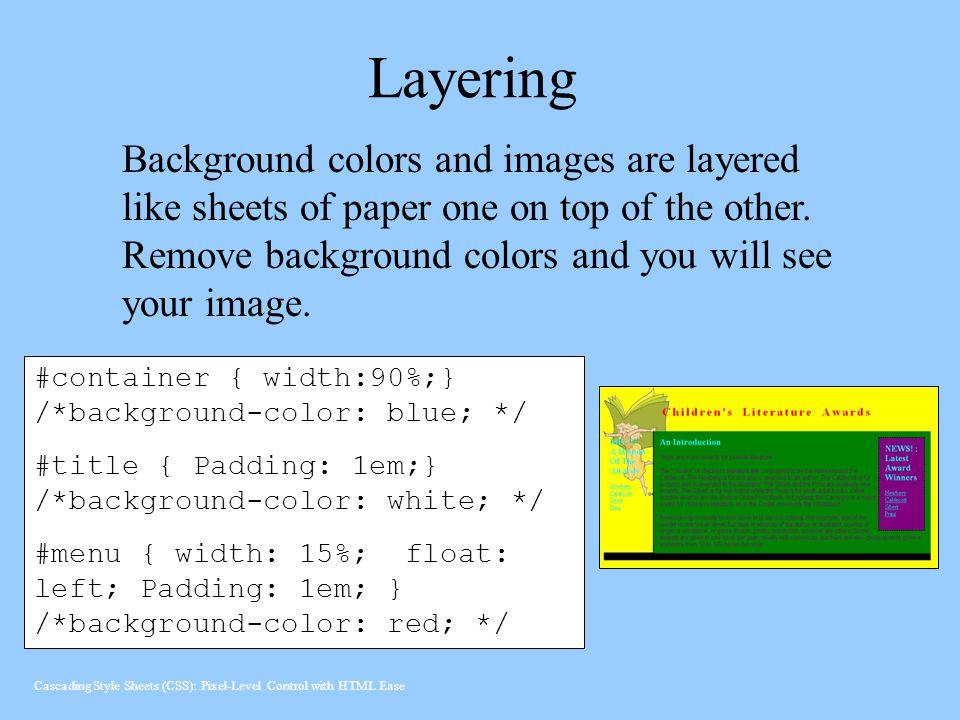 Layering Background colors and images are layered like sheets of paper one on top of the other. Remove background colors and you will see your image.