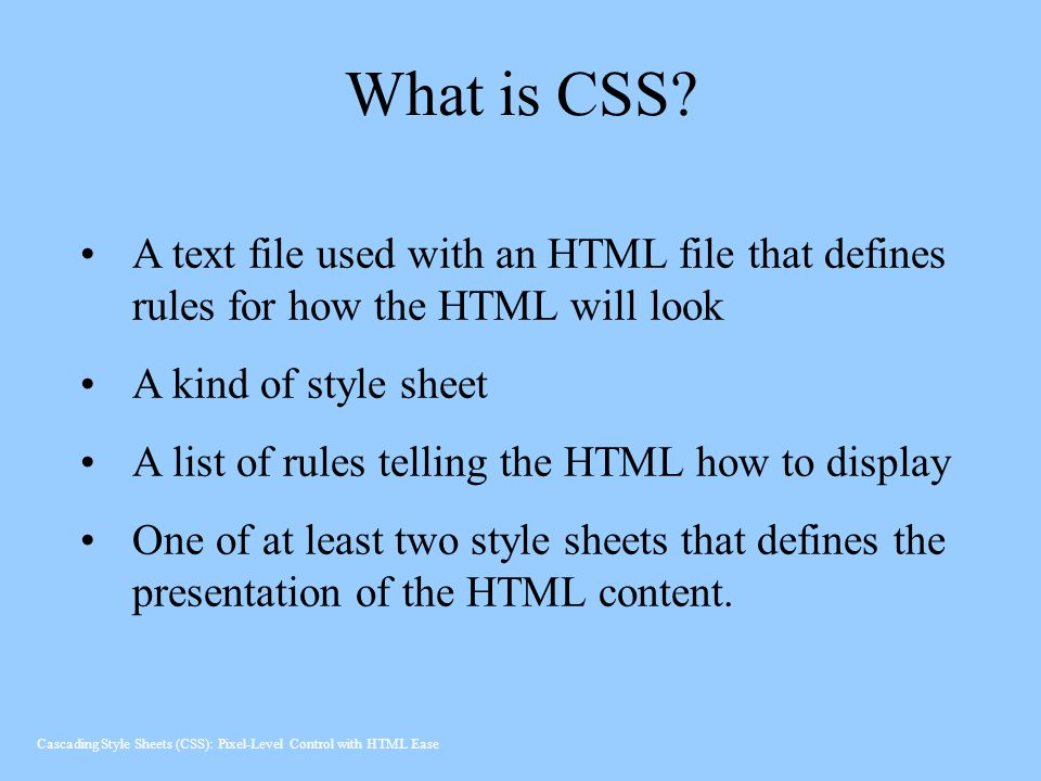 What is CSS A text file used with an HTML file that defines rules for how the HTML will look. A kind of style sheet.