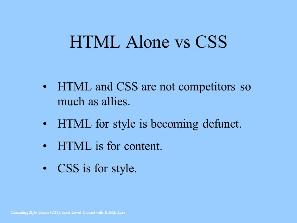 HTML Alone vs CSS HTML and CSS are not competitors so much as allies.