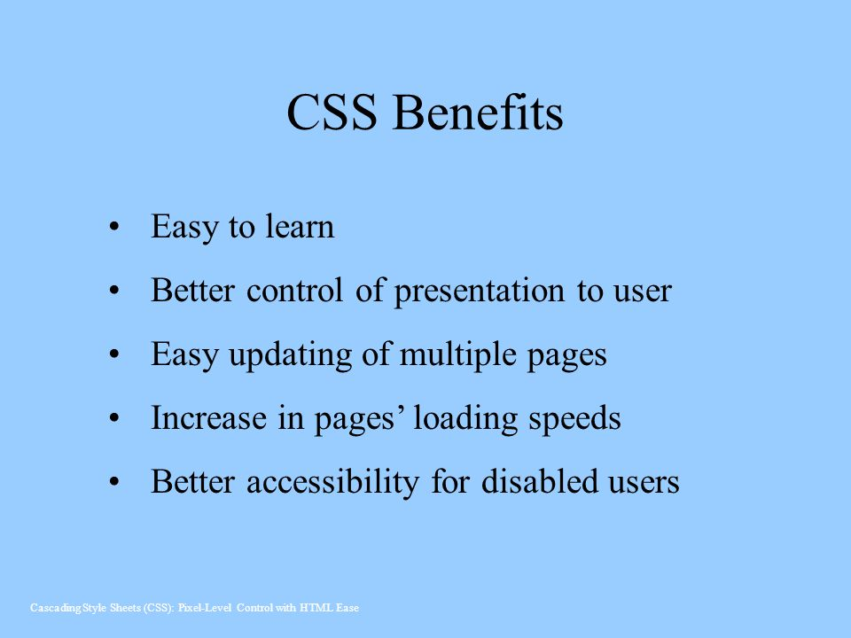 CSS Benefits Easy to learn Better control of presentation to user