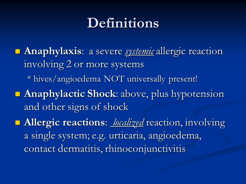 Definitions Anaphylaxis: a severe systemic allergic reaction involving 2 or more systems. * hives/angioedema NOT universally present!