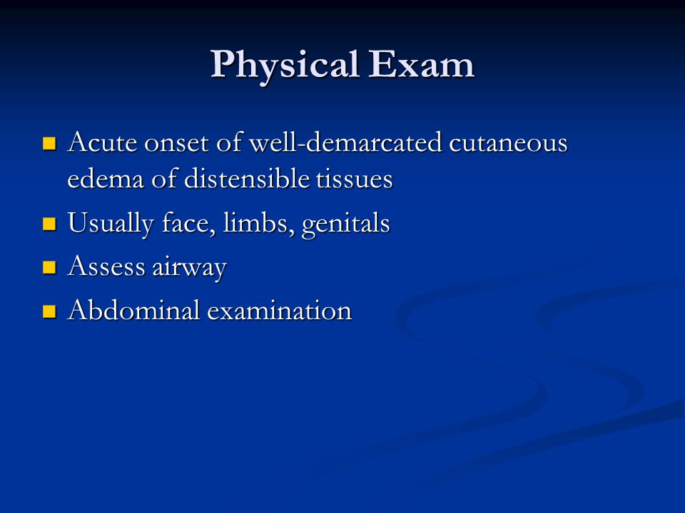 Physical Exam Acute onset of well-demarcated cutaneous edema of distensible tissues. Usually face, limbs, genitals.