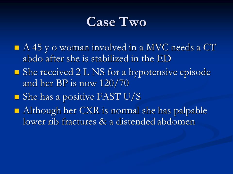 Case Two A 45 y o woman involved in a MVC needs a CT abdo after she is stabilized in the ED.