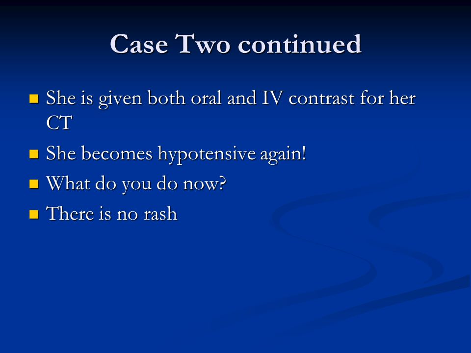 Case Two continued She is given both oral and IV contrast for her CT