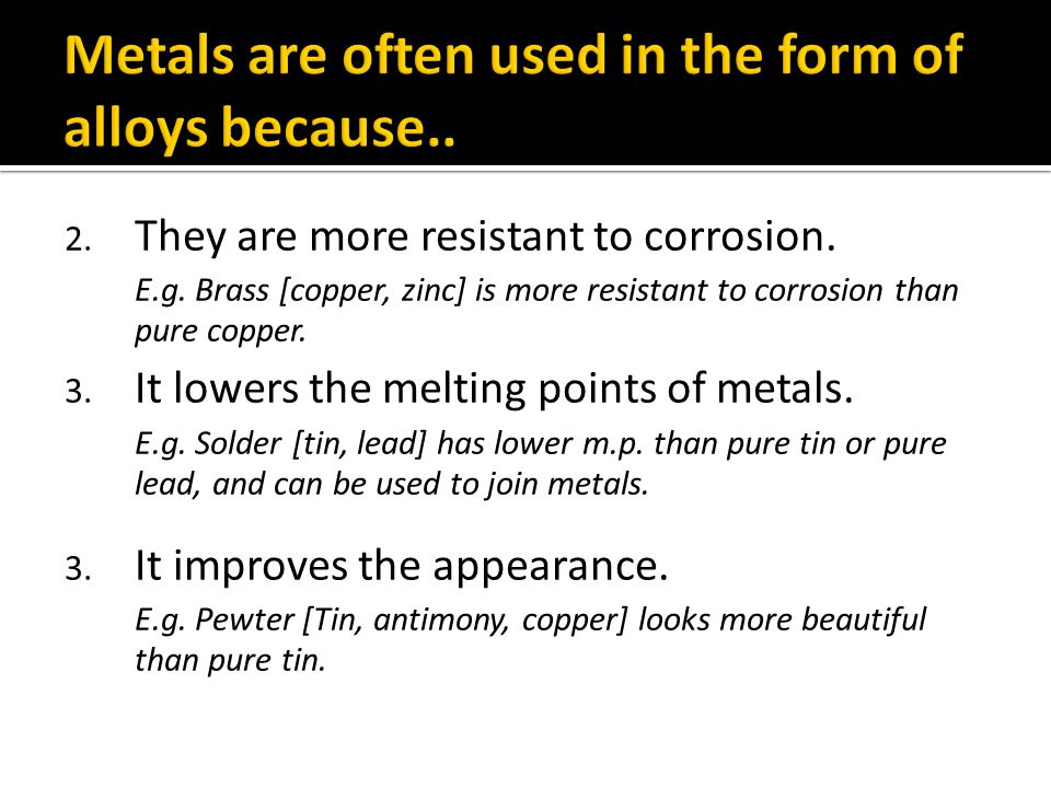 Metals are often used in the form of alloys because..