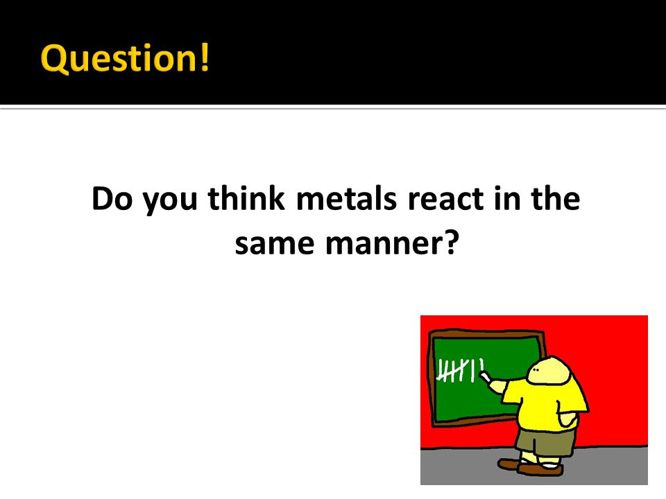 Do you think metals react in the same manner