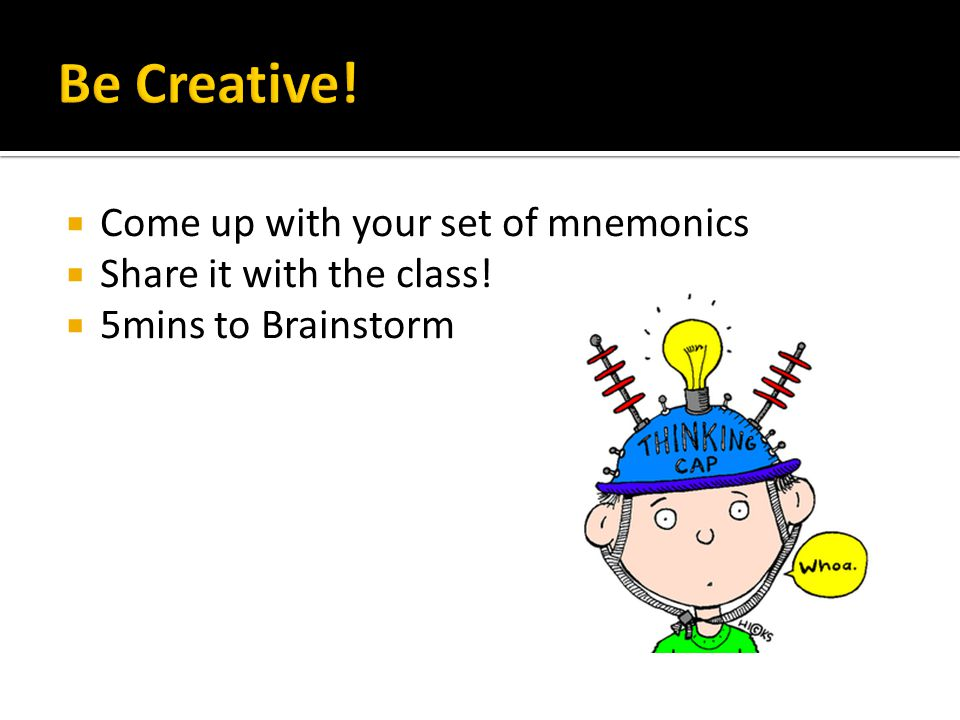 Be Creative! Come up with your set of mnemonics