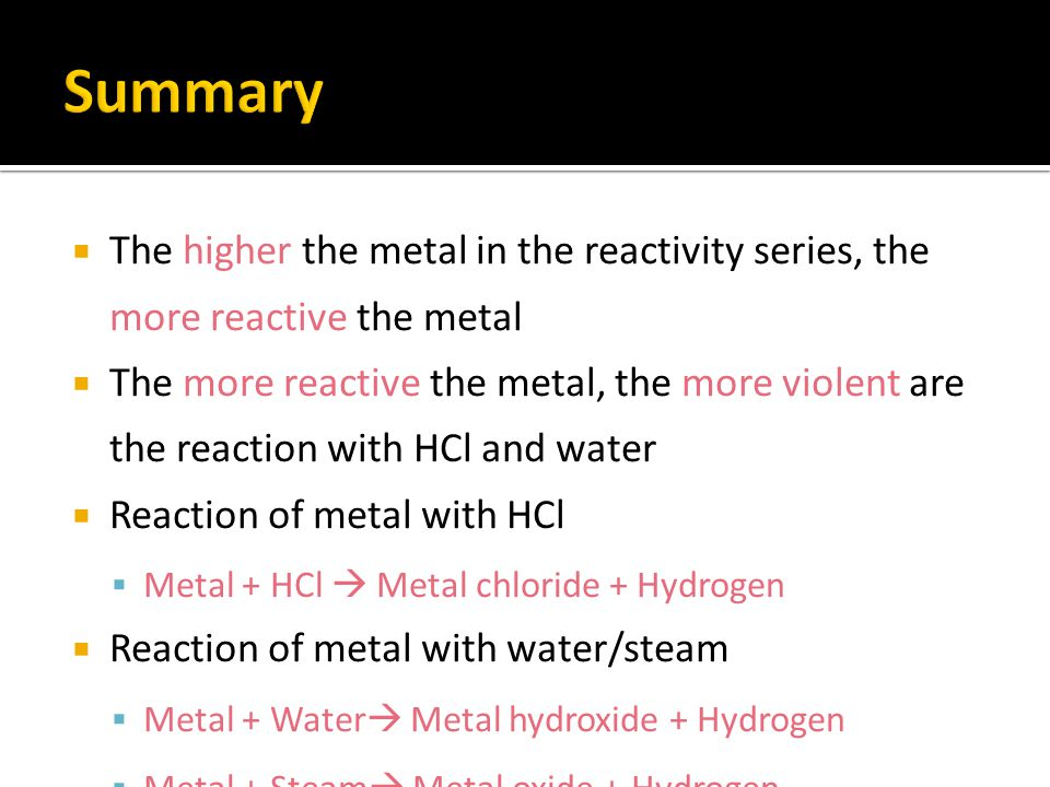Summary The higher the metal in the reactivity series, the more reactive the metal.